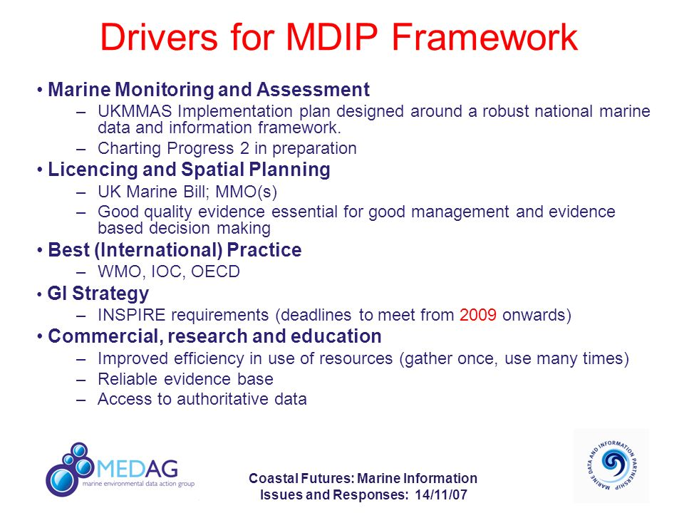 Coastal Futures: Marine Information Issues and Responses: 14/11/07 Drivers for MDIP Framework Marine Monitoring and Assessment –UKMMAS Implementation plan designed around a robust national marine data and information framework.