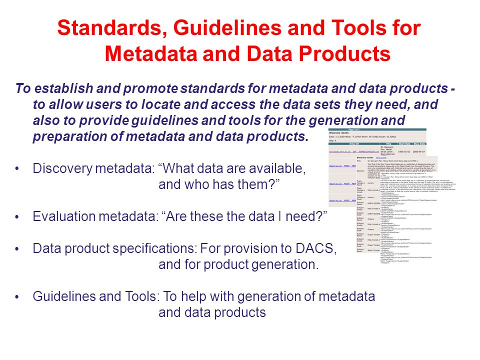 Coastal Futures: Marine Information Issues and Responses: 14/11/07 Standards, Guidelines and Tools for Metadata and Data Products To establish and promote standards for metadata and data products - to allow users to locate and access the data sets they need, and also to provide guidelines and tools for the generation and preparation of metadata and data products.