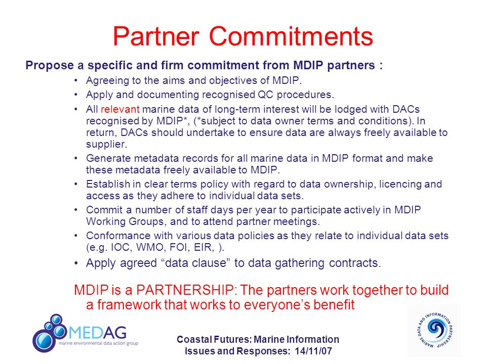 Coastal Futures: Marine Information Issues and Responses: 14/11/07 Partner Commitments Propose a specific and firm commitment from MDIP partners : Agreeing to the aims and objectives of MDIP.