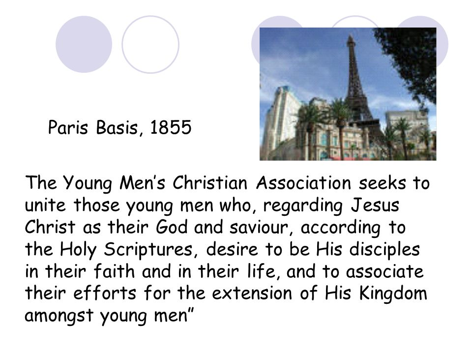 Paris Basis, 1855 The Young Mens Christian Association seeks to unite those young men who, regarding Jesus Christ as their God and saviour, according