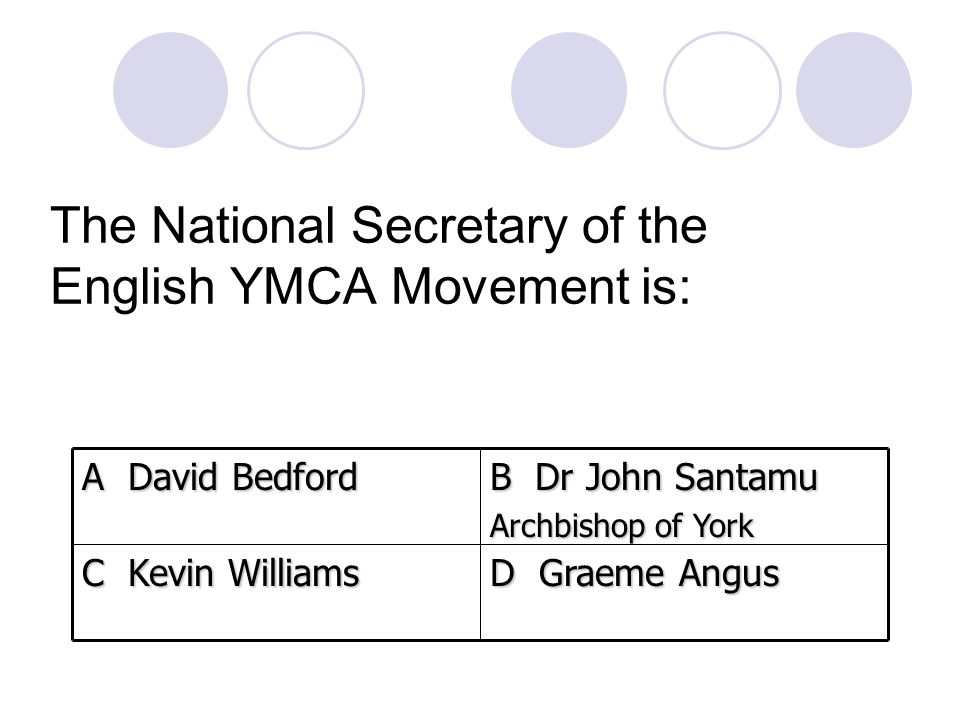 The National Secretary of the English YMCA Movement is: D Graeme Angus C Kevin Williams B Dr John Santamu Archbishop of York A David Bedford