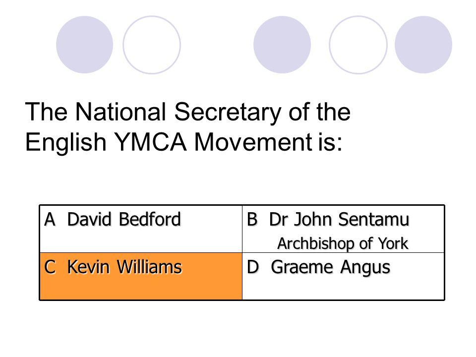 The National Secretary of the English YMCA Movement is: D Graeme Angus C Kevin Williams B Dr John Sentamu Archbishop of York A David Bedford