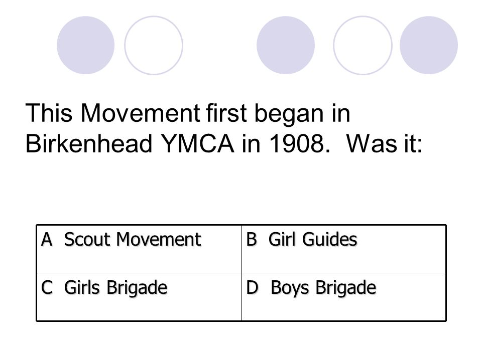 This Movement first began in Birkenhead YMCA in 1908. Was it: D Boys Brigade C Girls Brigade B Girl Guides A Scout Movement