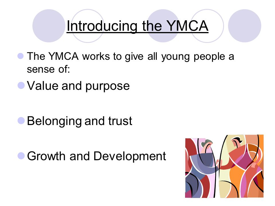 Introducing the YMCA The YMCA works to give all young people a sense of: Value and purpose Belonging and trust Growth and Development