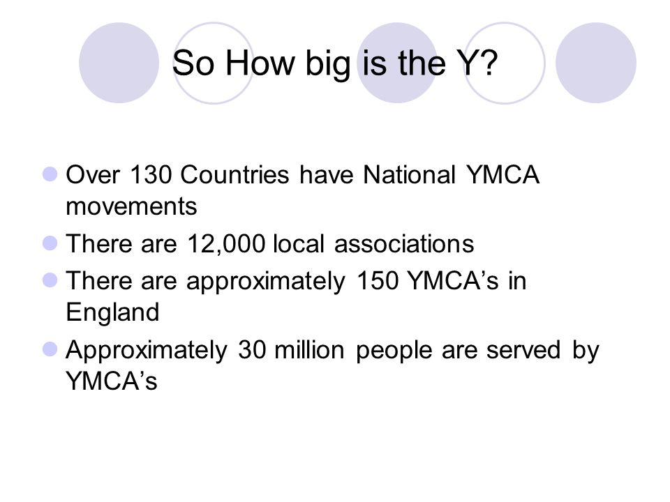 So How big is the Y? Over 130 Countries have National YMCA movements There are 12,000 local associations There are approximately 150 YMCAs in England