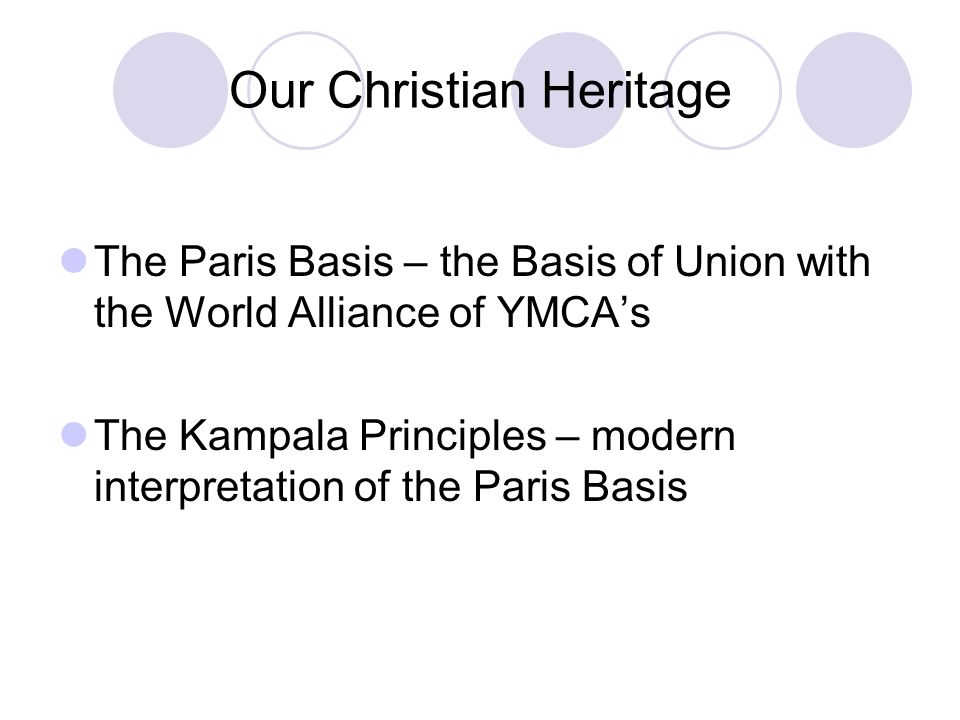 Our Christian Heritage The Paris Basis – the Basis of Union with the World Alliance of YMCAs The Kampala Principles – modern interpretation of the Par