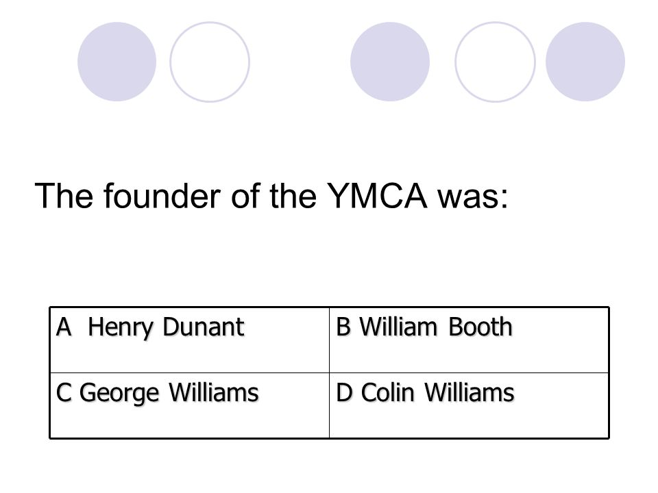 The founder of the YMCA was: D Colin Williams C George Williams B William Booth A Henry Dunant