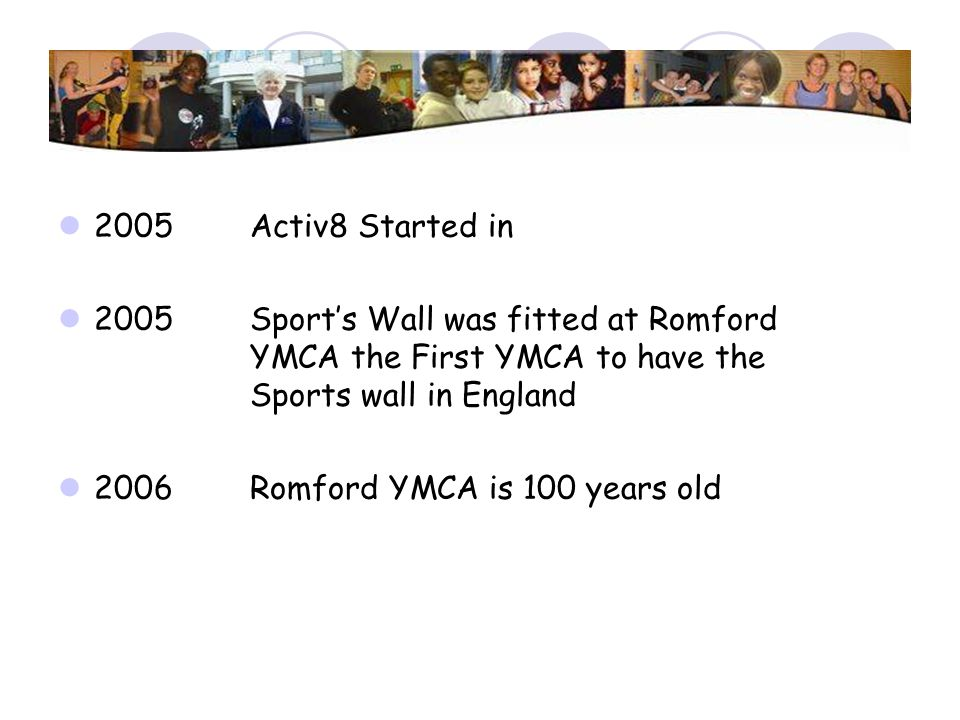 2005 Activ8 Started in 2005Sports Wall was fitted at Romford YMCA the First YMCA to have the Sports wall in England 2006 Romford YMCA is 100 years old