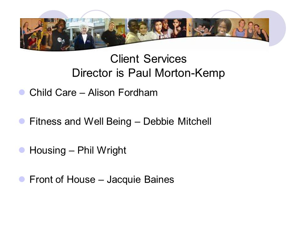 Client Services Director is Paul Morton-Kemp Child Care – Alison Fordham Fitness and Well Being – Debbie Mitchell Housing – Phil Wright Front of House