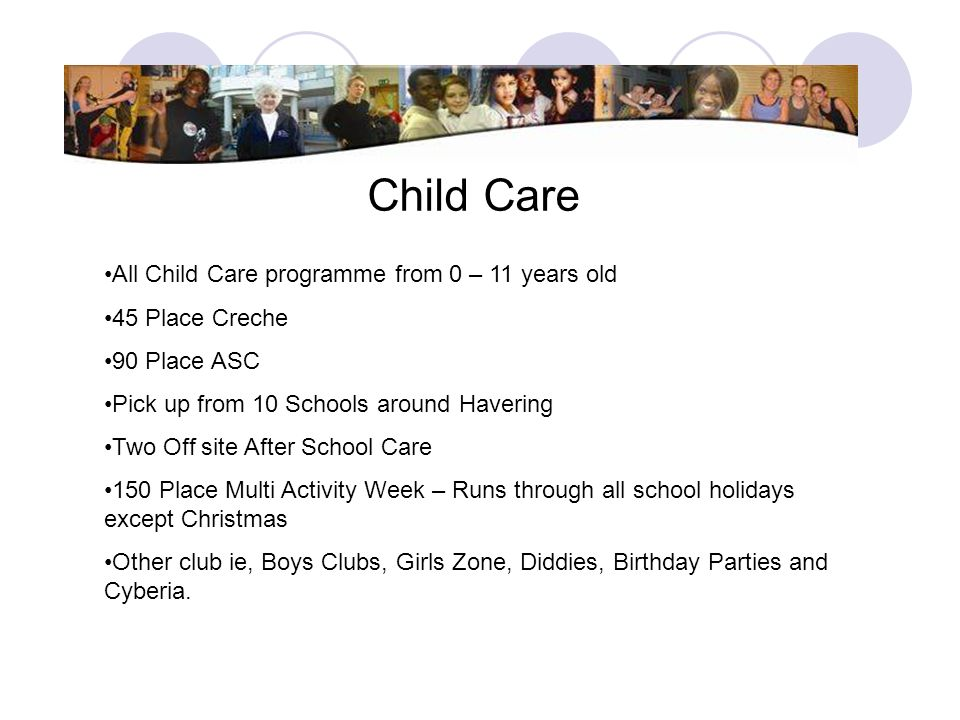 Child Care All Child Care programme from 0 – 11 years old 45 Place Creche 90 Place ASC Pick up from 10 Schools around Havering Two Off site After Scho