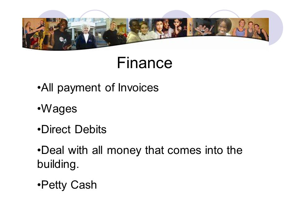 Finance All payment of Invoices Wages Direct Debits Deal with all money that comes into the building. Petty Cash