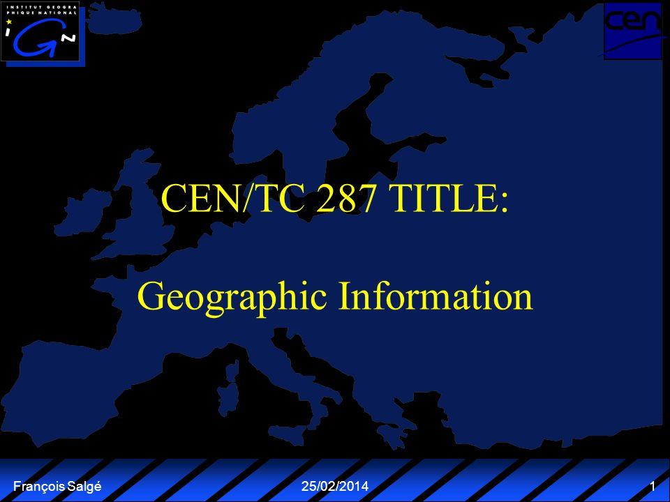 François Salgé25/02/2014 1 CEN/TC 287 TITLE: Geographic Information