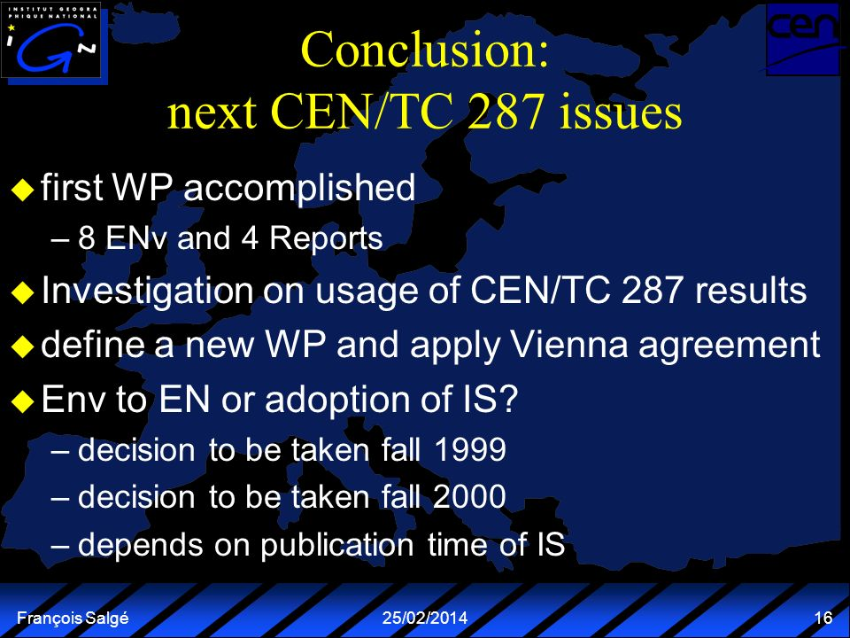 François Salgé25/02/2014 16 Conclusion: next CEN/TC 287 issues u first WP accomplished –8 ENv and 4 Reports u Investigation on usage of CEN/TC 287 results u define a new WP and apply Vienna agreement u Env to EN or adoption of IS.