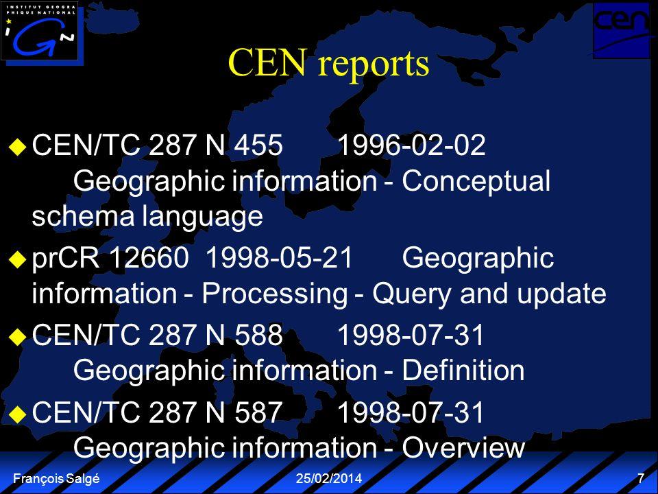 François Salgé25/02/2014 7 CEN reports u CEN/TC 287 N 4551996-02-02 Geographic information - Conceptual schema language u prCR 126601998-05-21Geograph