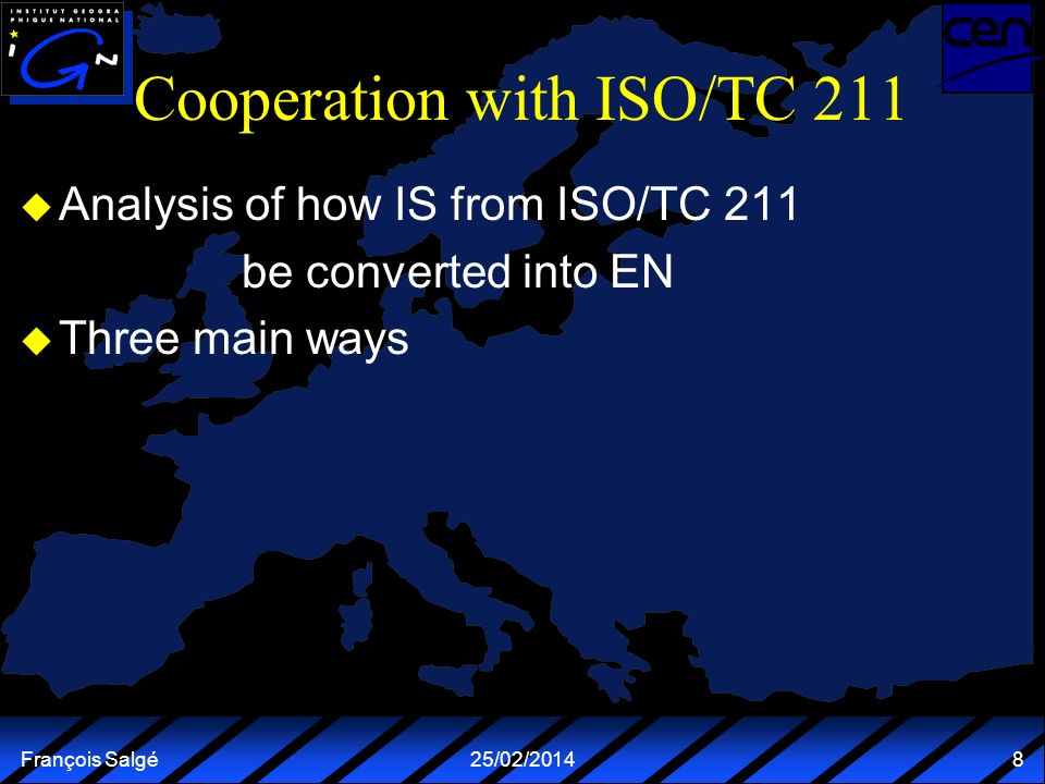 François Salgé25/02/2014 8 Cooperation with ISO/TC 211 u Analysis of how IS from ISO/TC 211 be converted into EN u Three main ways