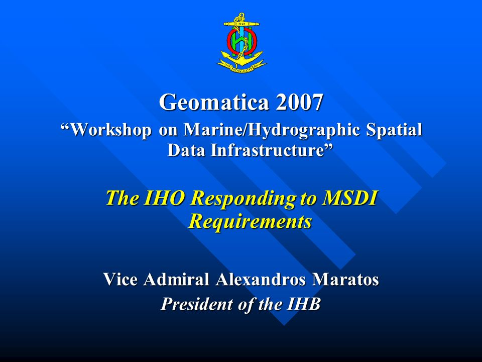 Geomatica 2007 Workshop on Marine/Hydrographic Spatial Data InfrastructureWorkshop on Marine/Hydrographic Spatial Data Infrastructure The IHO Responding to MSDI Requirements Vice Admiral Alexandros Maratos President of the IHB