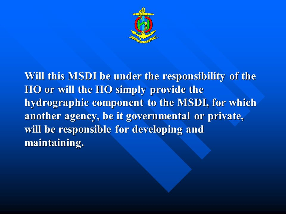 Will this MSDI be under the responsibility of the HO or will the HO simply provide the hydrographic component to the MSDI, for which another agency, be it governmental or private, will be responsible for developing and maintaining.