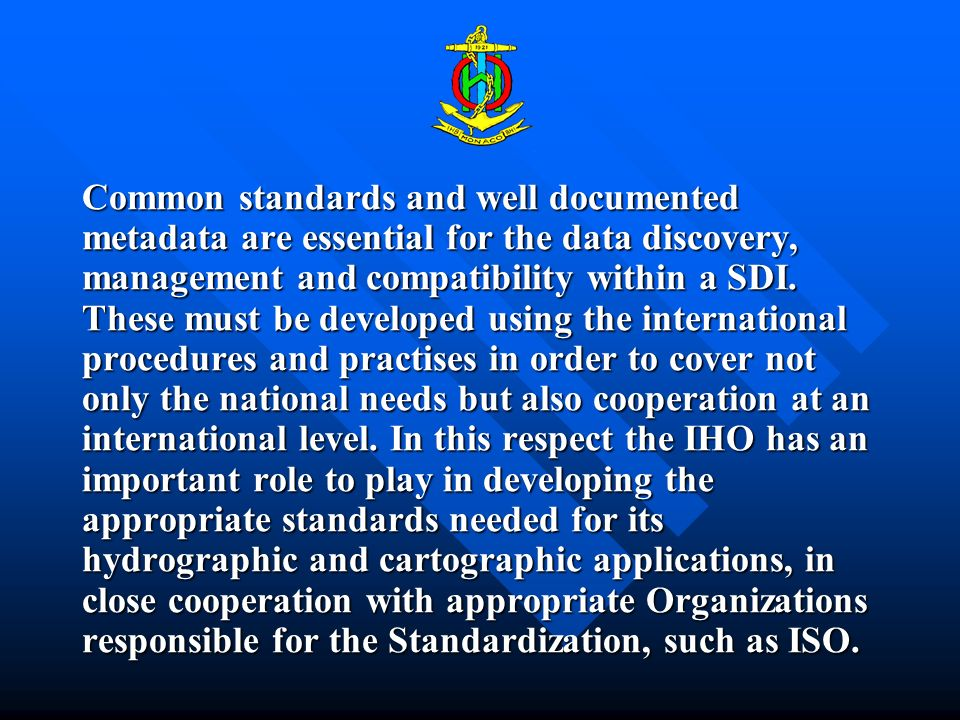 Common standards and well documented metadata are essential for the data discovery, management and compatibility within a SDI. These must be developed