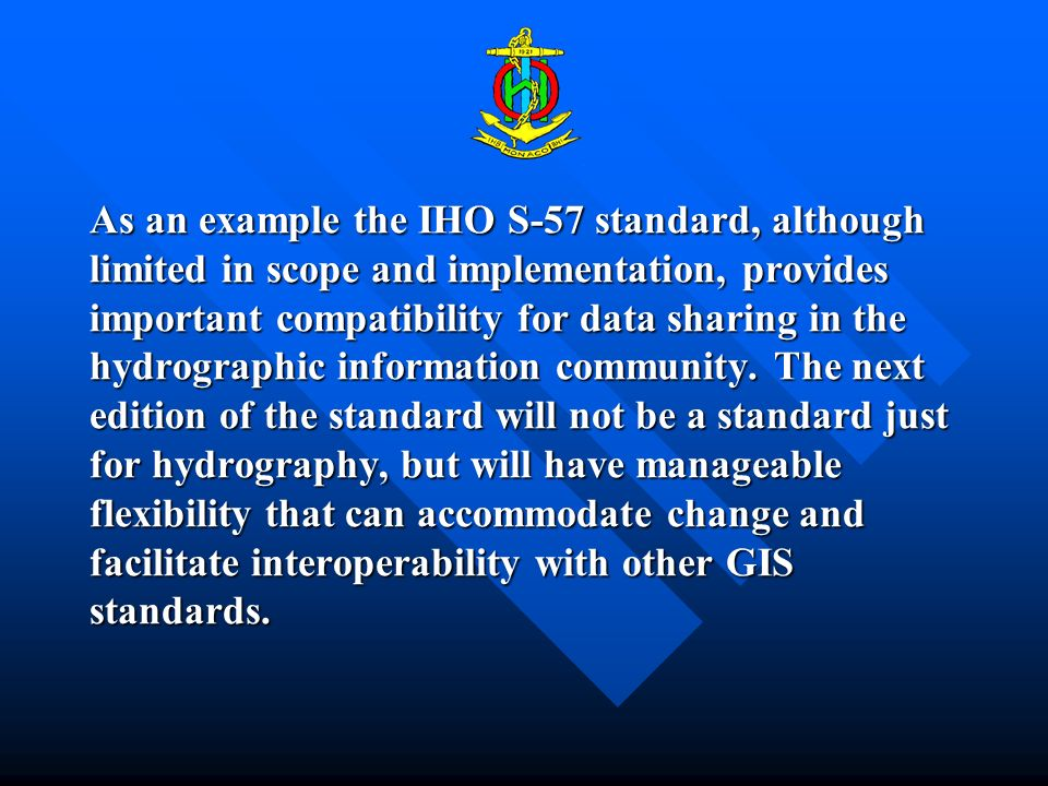 As an example the IHO S-57 standard, although limited in scope and implementation, provides important compatibility for data sharing in the hydrographic information community.