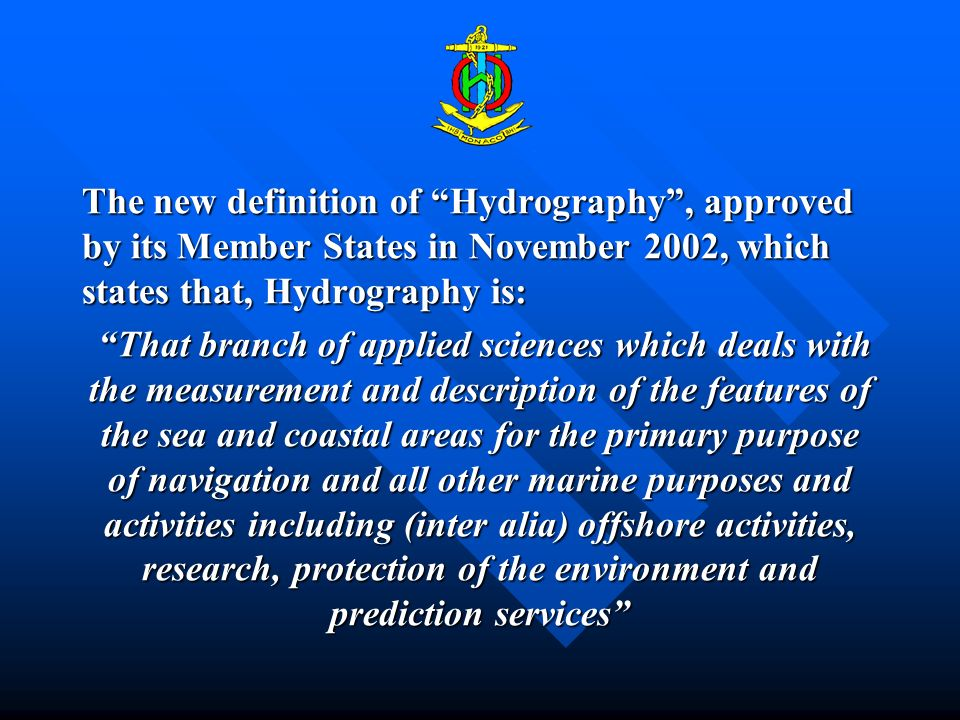 The new definition of Hydrography, approved by its Member States in November 2002, which states that, Hydrography is: That branch of applied sciences which deals with the measurement and description of the features of the sea and coastal areas for the primary purpose of navigation and all other marine purposes and activities including (inter alia) offshore activities, research, protection of the environment and prediction services That branch of applied sciences which deals with the measurement and description of the features of the sea and coastal areas for the primary purpose of navigation and all other marine purposes and activities including (inter alia) offshore activities, research, protection of the environment and prediction services