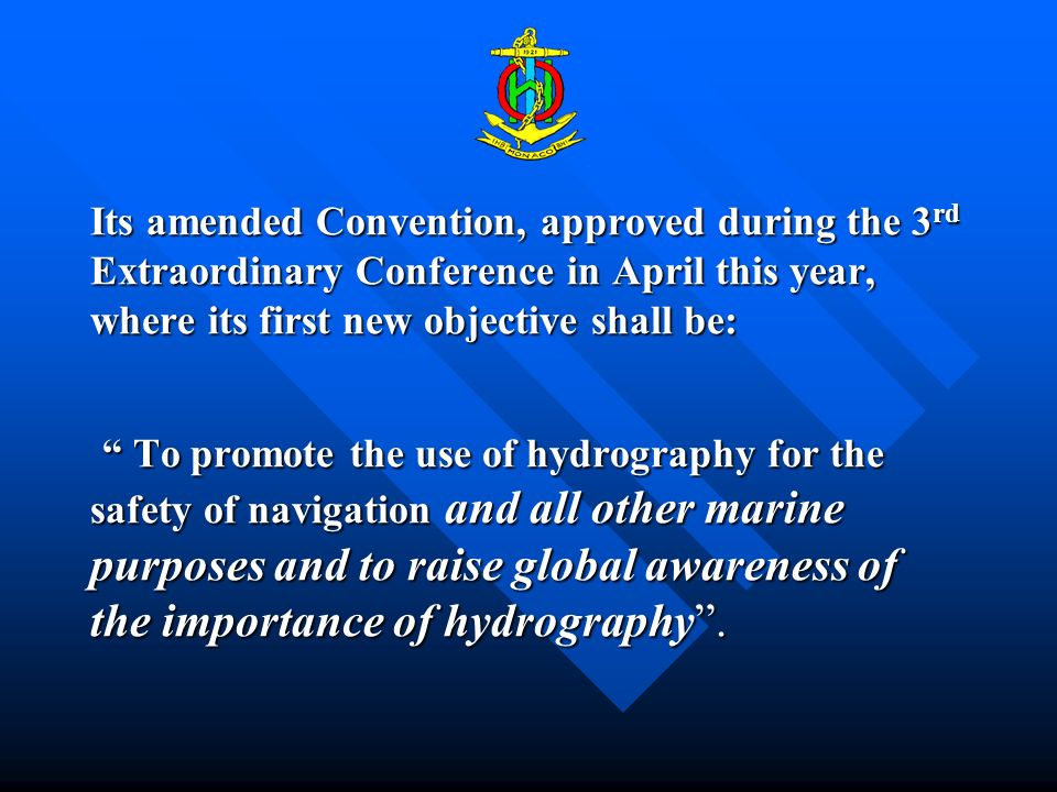 Its amended Convention, approved during the 3 rd Extraordinary Conference in April this year, where its first new objective shall be: To promote the use of hydrography for the safety of navigation and all other marine purposes and to raise global awareness of the importance of hydrography.