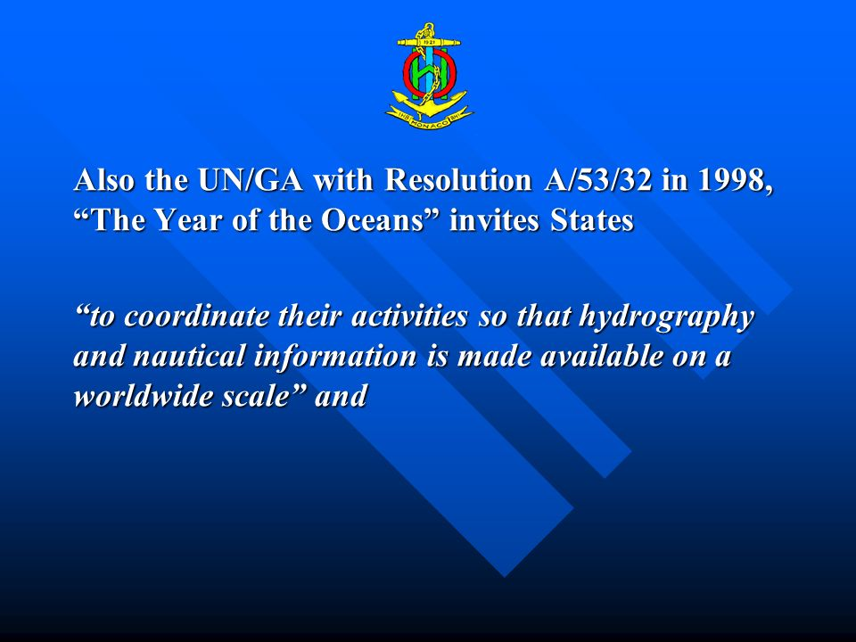 Also the UN/GA with Resolution A/53/32 in 1998, The Year of the Oceans invites States to coordinate their activities so that hydrography and nautical information is made available on a worldwide scale and