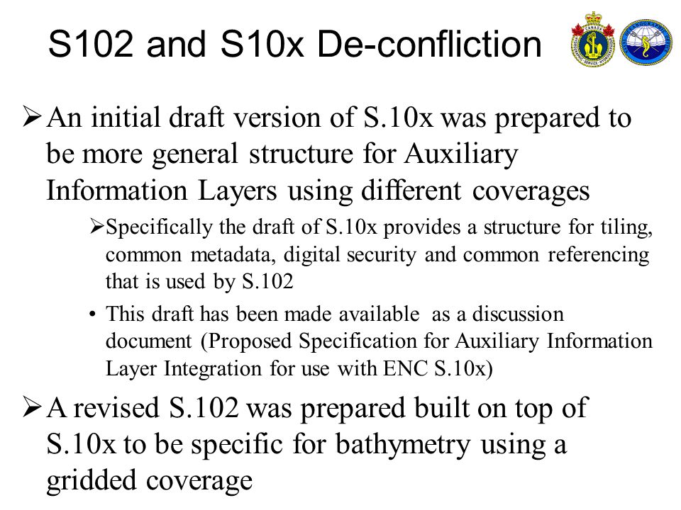 An initial draft version of S.10x was prepared to be more general structure for Auxiliary Information Layers using different coverages Specifically the draft of S.10x provides a structure for tiling, common metadata, digital security and common referencing that is used by S.102 This draft has been made available as a discussion document (Proposed Specification for Auxiliary Information Layer Integration for use with ENC S.10x) A revised S.102 was prepared built on top of S.10x to be specific for bathymetry using a gridded coverage S102 and S10x De-confliction