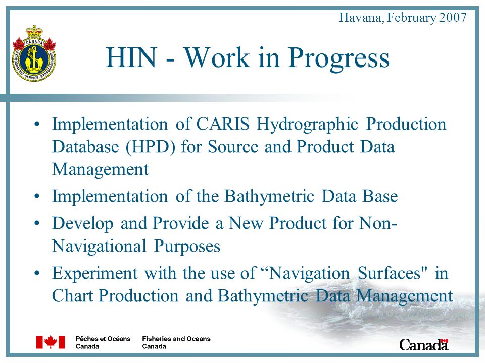 Havana, February 2007 HIN - Work in Progress Implementation of CARIS Hydrographic Production Database (HPD) for Source and Product Data Management Implementation of the Bathymetric Data Base Develop and Provide a New Product for Non- Navigational Purposes Experiment with the use of Navigation Surfaces in Chart Production and Bathymetric Data Management