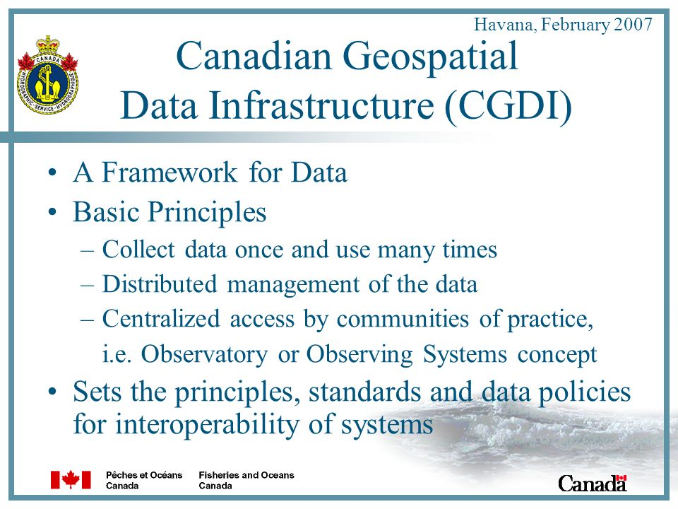 Havana, February 2007 Canadian Geospatial Data Infrastructure (CGDI) A Framework for Data Basic Principles –Collect data once and use many times –Distributed management of the data –Centralized access by communities of practice, i.e.