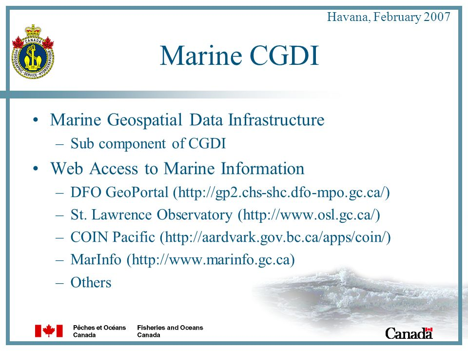 Havana, February 2007 Marine CGDI Marine Geospatial Data Infrastructure –Sub component of CGDI Web Access to Marine Information –DFO GeoPortal (http://gp2.chs-shc.dfo-mpo.gc.ca/) –St.