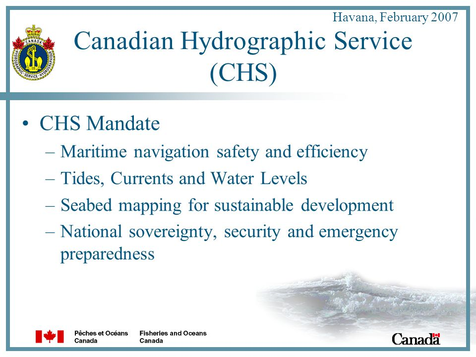 Havana, February 2007 Canadian Hydrographic Service (CHS) CHS Mandate –Maritime navigation safety and efficiency –Tides, Currents and Water Levels –Seabed mapping for sustainable development –National sovereignty, security and emergency preparedness