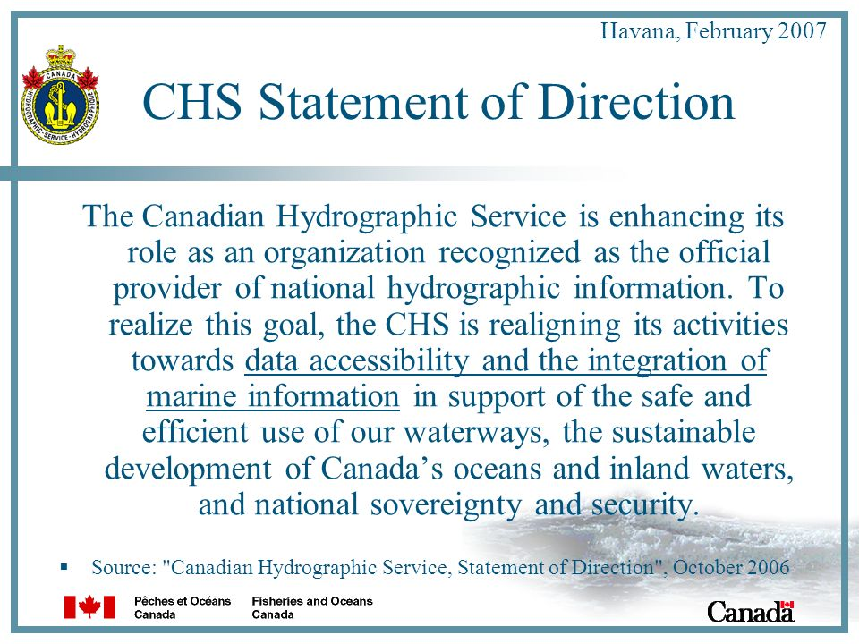 Havana, February 2007 CHS Statement of Direction The Canadian Hydrographic Service is enhancing its role as an organization recognized as the official provider of national hydrographic information.