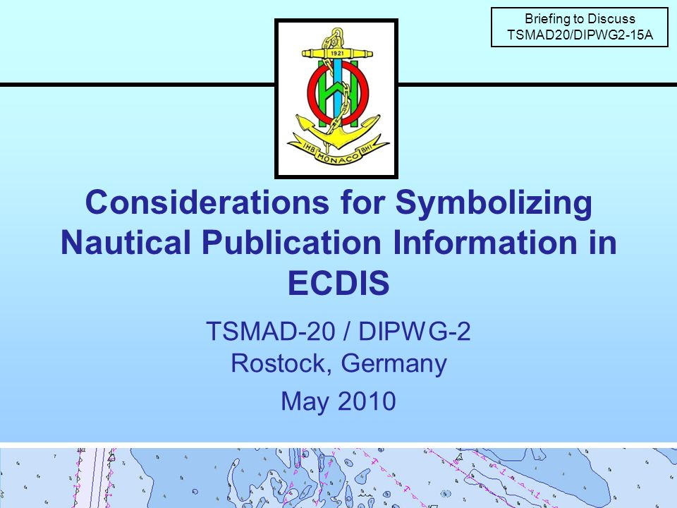 Considerations for Symbolizing Nautical Publication Information in ECDIS TSMAD-20 / DIPWG-2 Rostock, Germany May 2010 Briefing to Discuss TSMAD20/DIPWG2-15A