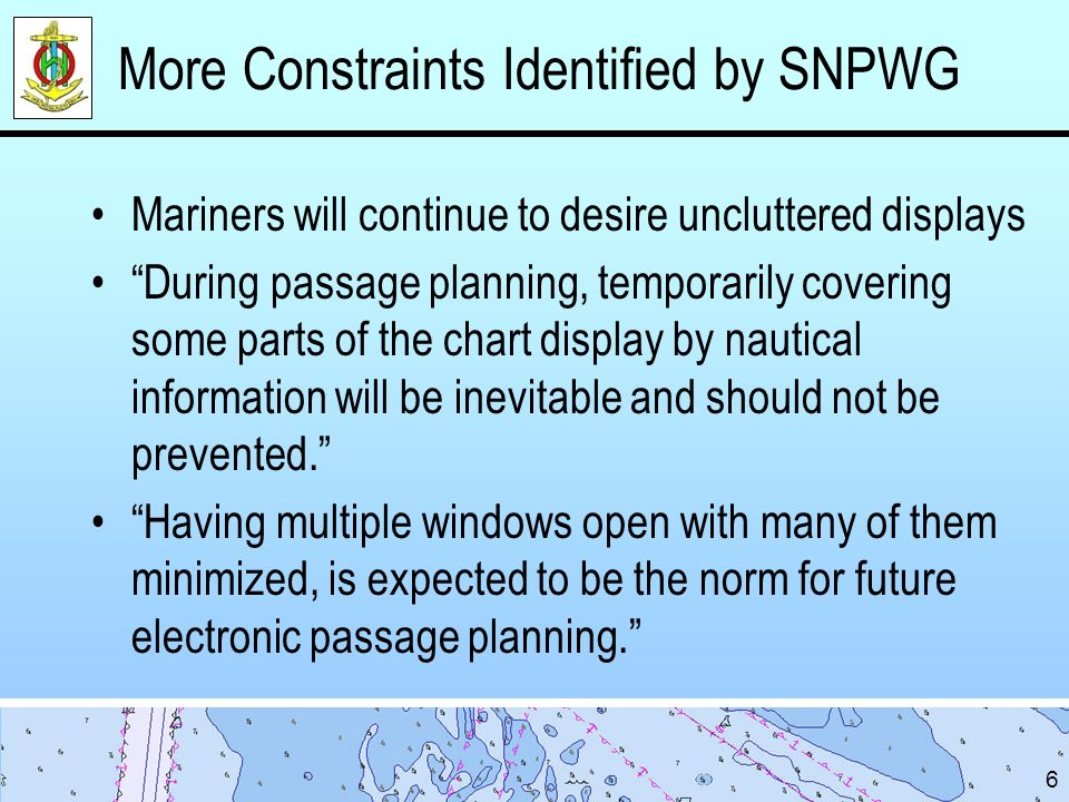 More Constraints Identified by SNPWG Mariners will continue to desire uncluttered displays During passage planning, temporarily covering some parts of the chart display by nautical information will be inevitable and should not be prevented.