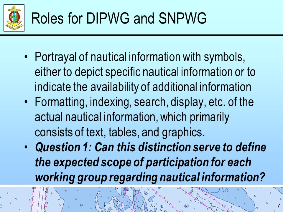Roles for DIPWG and SNPWG Portrayal of nautical information with symbols, either to depict specific nautical information or to indicate the availability of additional information Formatting, indexing, search, display, etc.