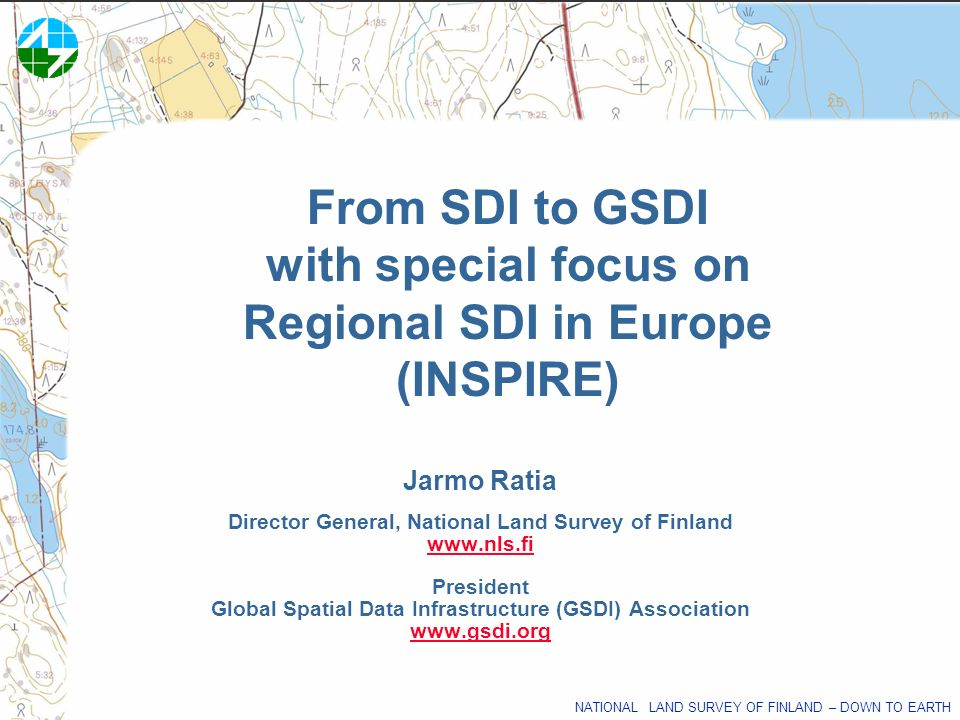 NATIONAL LAND SURVEY OF FINLAND – DOWN TO EARTH From SDI to GSDI with special focus on Regional SDI in Europe (INSPIRE) Jarmo Ratia Director General,