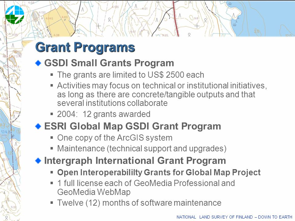 NATIONAL LAND SURVEY OF FINLAND – DOWN TO EARTH Grant Programs GSDI Small Grants Program The grants are limited to US$ 2500 each Activities may focus