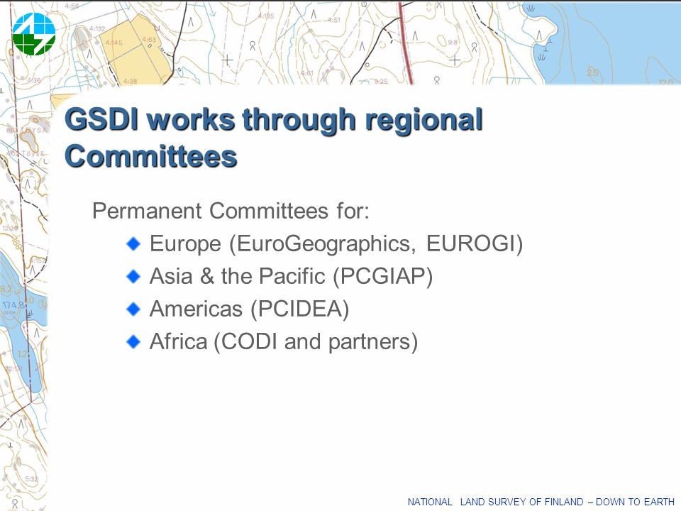 NATIONAL LAND SURVEY OF FINLAND – DOWN TO EARTH GSDI works through regional Committees Permanent Committees for: Europe (EuroGeographics, EUROGI) Asia