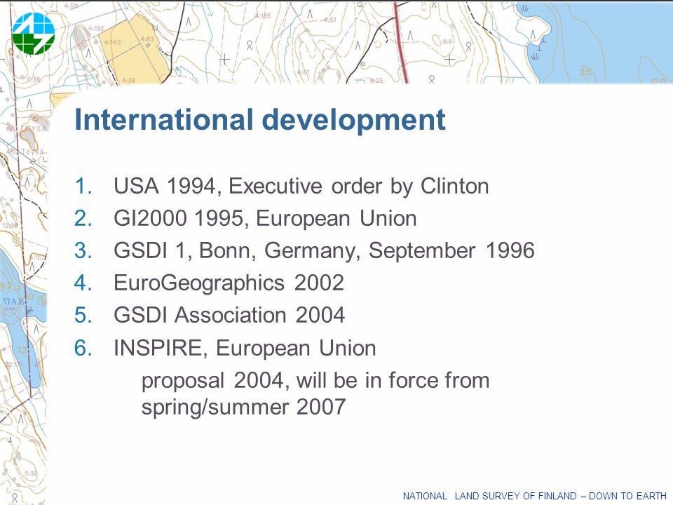 NATIONAL LAND SURVEY OF FINLAND – DOWN TO EARTH 1.USA 1994, Executive order by Clinton 2.GI2000 1995, European Union 3.GSDI 1, Bonn, Germany, Septembe