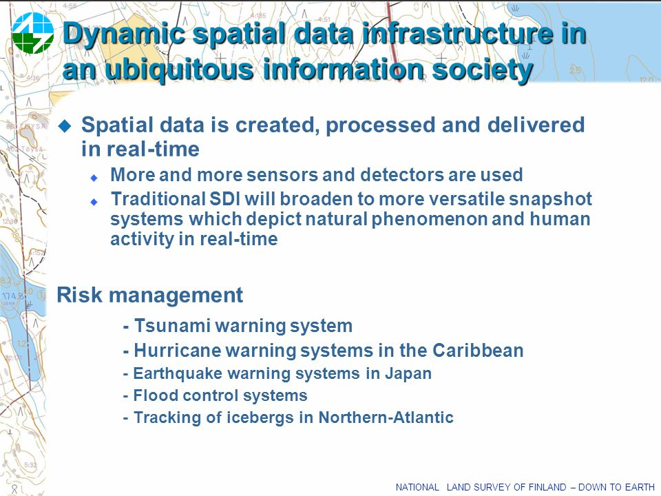 NATIONAL LAND SURVEY OF FINLAND – DOWN TO EARTH Dynamic spatial data infrastructure in an ubiquitous information society Spatial data is created, proc