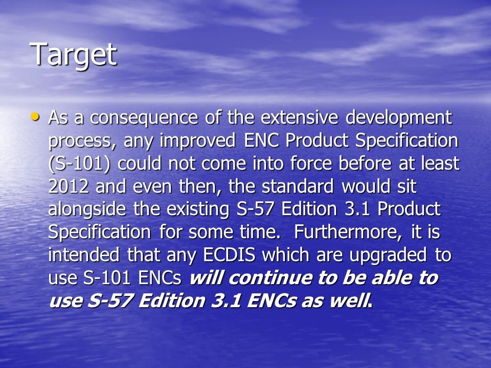 Target As a consequence of the extensive development process, any improved ENC Product Specification (S-101) could not come into force before at least