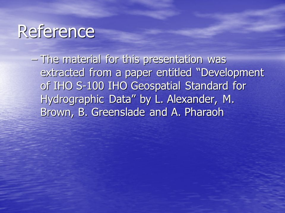 Reference –The material for this presentation was extracted from a paper entitled Development of IHO S-100 IHO Geospatial Standard for Hydrographic Da