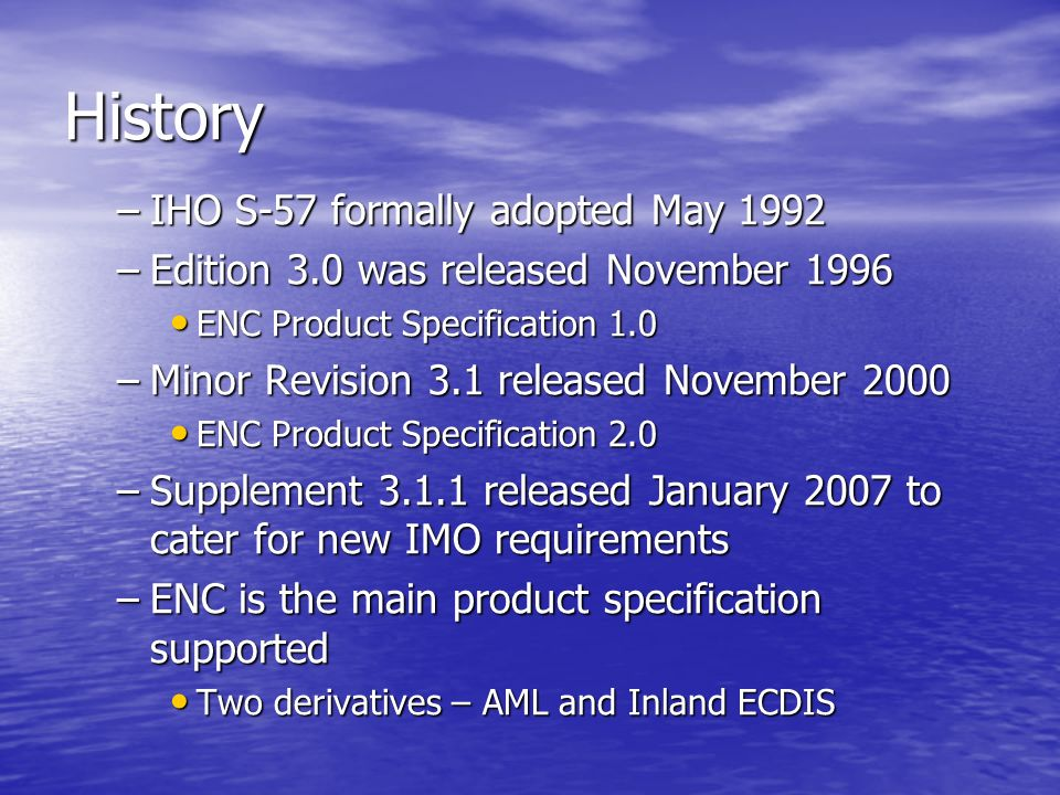 History –IHO S-57 formally adopted May 1992 –Edition 3.0 was released November 1996 ENC Product Specification 1.0 ENC Product Specification 1.0 –Minor