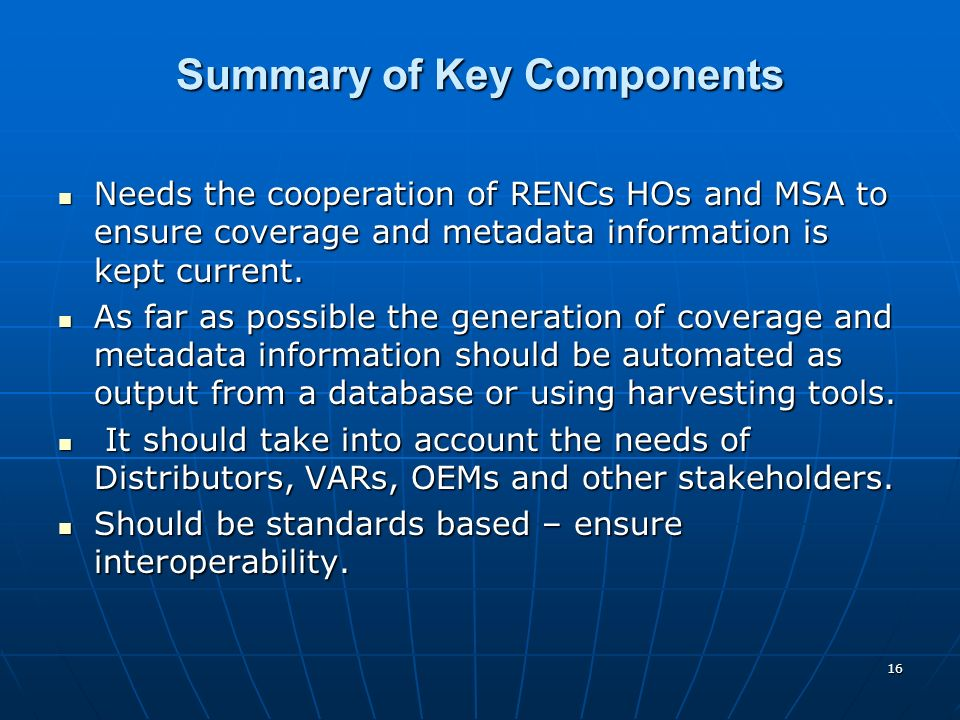 16 Summary of Key Components Needs the cooperation of RENCs HOs and MSA to ensure coverage and metadata information is kept current.