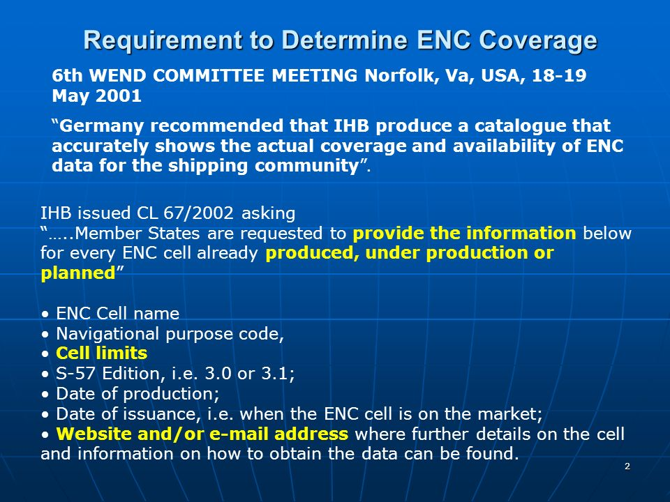 2 IHB issued CL 67/2002 asking …..Member States are requested to provide the information below for every ENC cell already produced, under production or planned ENC Cell name Navigational purpose code, Cell limits S-57 Edition, i.e.