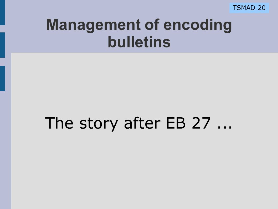 TSMAD 20 Management of encoding bulletins The story after EB 27...