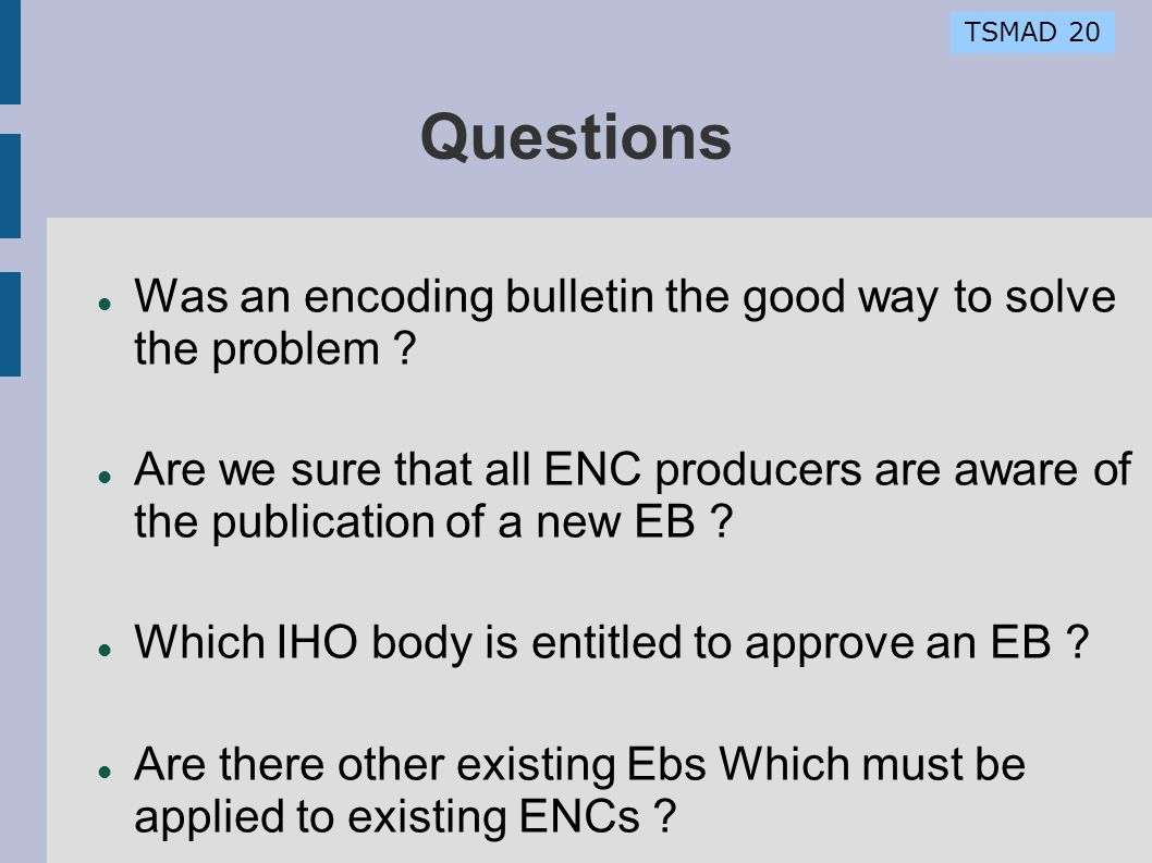TSMAD 20 Questions Was an encoding bulletin the good way to solve the problem ? Are we sure that all ENC producers are aware of the publication of a n