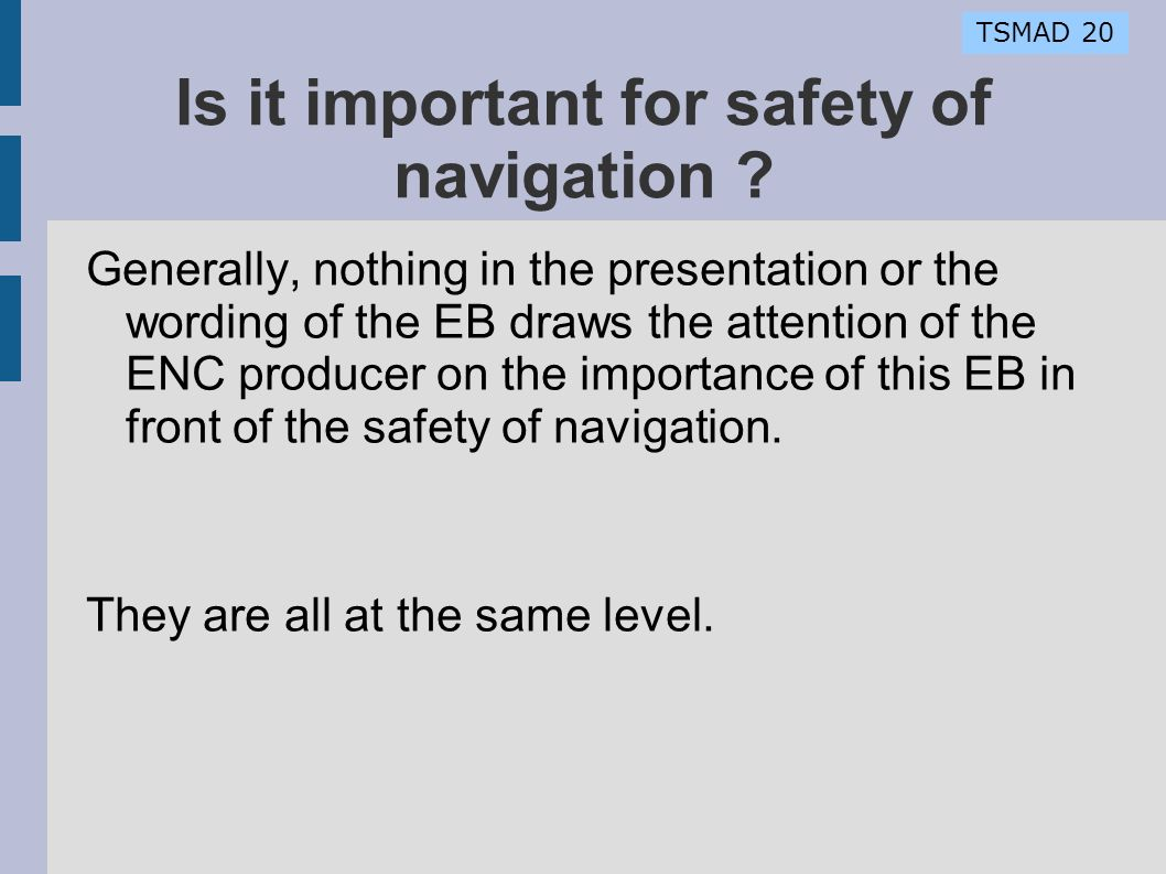 TSMAD 20 Is it important for safety of navigation ? Generally, nothing in the presentation or the wording of the EB draws the attention of the ENC pro