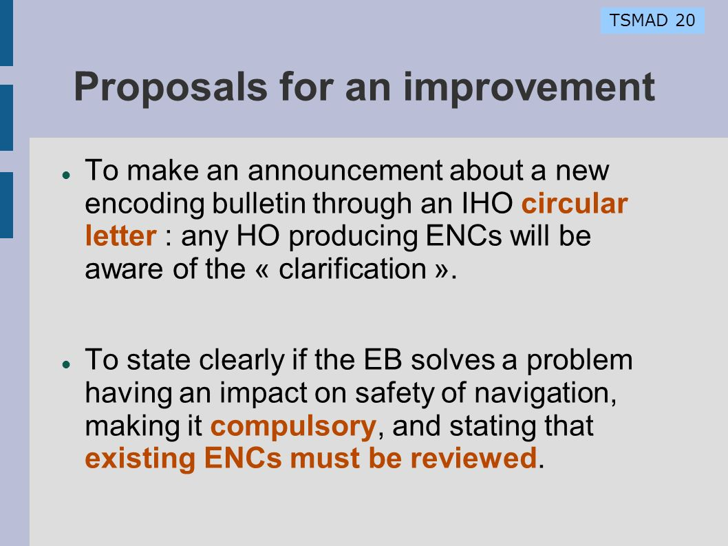 TSMAD 20 Proposals for an improvement To make an announcement about a new encoding bulletin through an IHO circular letter : any HO producing ENCs wil