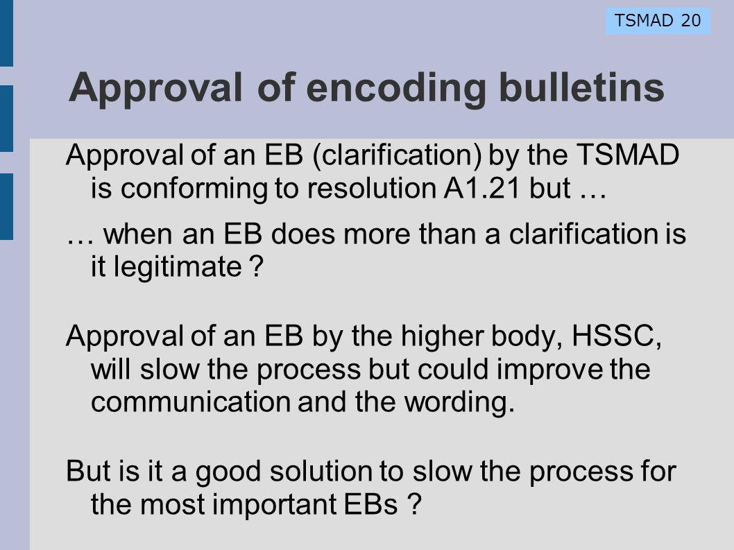TSMAD 20 Approval of encoding bulletins Approval of an EB (clarification) by the TSMAD is conforming to resolution A1.21 but … … when an EB does more